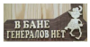Табличка В БАНЕ ГЕНЕРАЛОВ НЕТ (липа), арт. Б-10